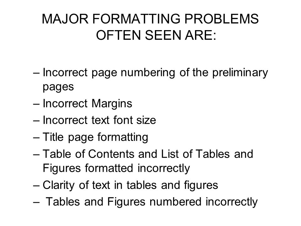 MAJOR FORMATTING PROBLEMS OFTEN SEEN ARE: –Incorrect page numbering of the preliminary pages –Incorrect Margins –Incorrect text font size –Title page