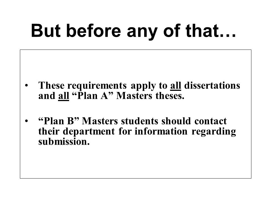 "These requirements apply to all dissertations and all ""Plan A"" Masters theses. ""Plan B"" Masters students should contact their department for informati"