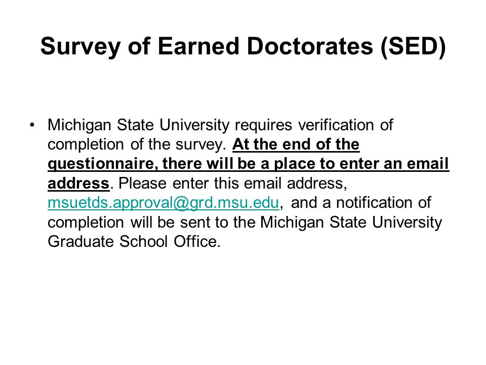 Survey of Earned Doctorates (SED) Michigan State University requires verification of completion of the survey. At the end of the questionnaire, there