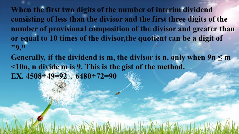 When the first two digits of the number of interim dividend consisting of less than the divisor and the first three digits of the number of provisional composition of the divisor and greater than or equal to 10 times of the divisor,the quotient can be a digit of 9. Generally, if the dividend is m, the divisor is n, only when 9n ≤ m <10n, n divide m is 9.