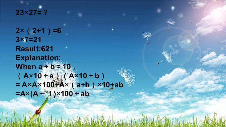 23×27= ? 2× ( 2+1 ) =6 3×7=21 Result:621 Explanation: When a + b = 10 , ( A×10 + a )( A×10 + b ) = A×A×100+A× ( a+b ) ×10+ab =A×(A +1 )×100 + ab