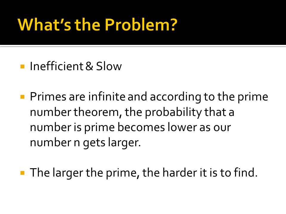  Inefficient & Slow  Primes are infinite and according to the prime number theorem, the probability that a number is prime becomes lower as our number n gets larger.