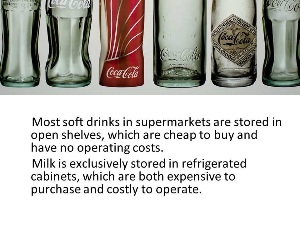 Most soft drinks in supermarkets are stored in open shelves, which are cheap to buy and have no operating costs.