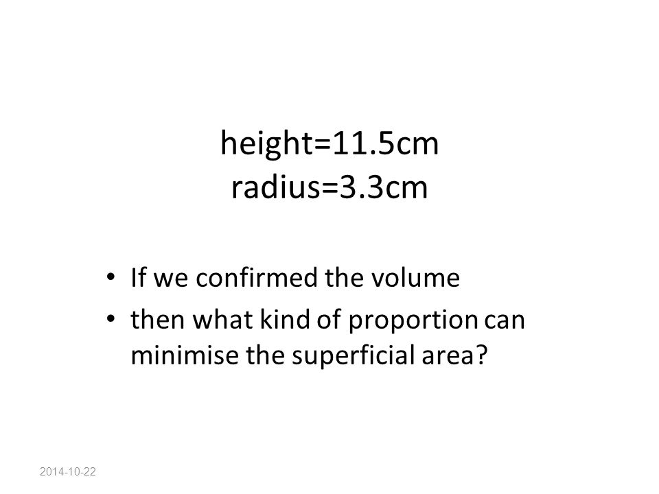 2014-10-22 height=11.5cm radius=3.3cm If we confirmed the volume then what kind of proportion can minimise the superficial area