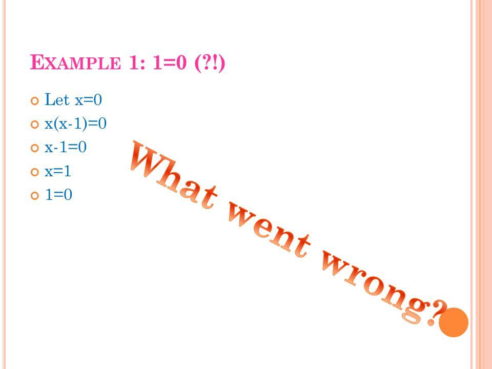 E XAMPLE 1: 1=0 ( !) Let x=0 x(x-1)=0 x-1=0 x=1 1=0