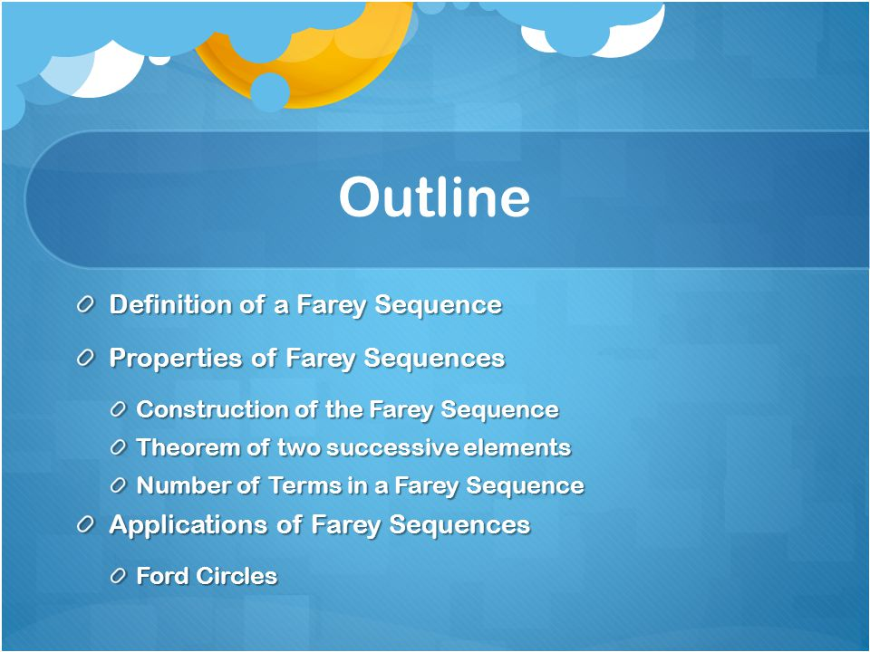 Outline Definition of a Farey Sequence Properties of Farey Sequences Construction of the Farey Sequence Theorem of two successive elements Number of Terms in a Farey Sequence Applications of Farey Sequences Ford Circles