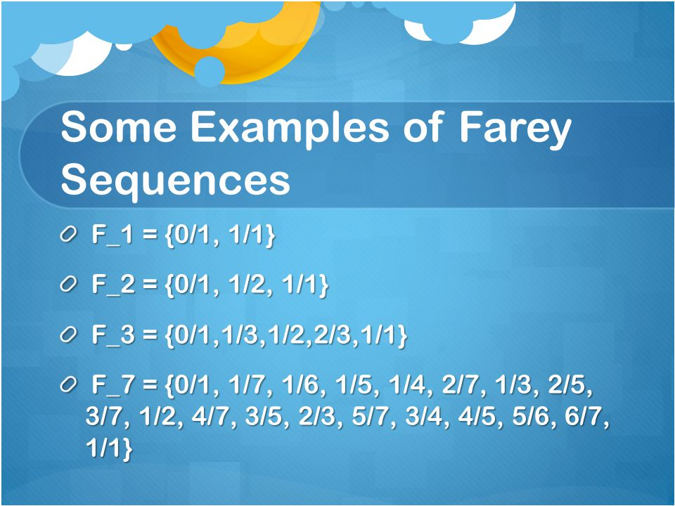 Some Examples of Farey Sequences F_1 = {0/1, 1/1} F_1 = {0/1, 1/1} F_2 = {0/1, 1/2, 1/1} F_2 = {0/1, 1/2, 1/1} F_3 = {0/1,1/3,1/2,2/3,1/1} F_3 = {0/1,1/3,1/2,2/3,1/1} F_7 = {0/1, 1/7, 1/6, 1/5, 1/4, 2/7, 1/3, 2/5, 3/7, 1/2, 4/7, 3/5, 2/3, 5/7, 3/4, 4/5, 5/6, 6/7, 1/1} F_7 = {0/1, 1/7, 1/6, 1/5, 1/4, 2/7, 1/3, 2/5, 3/7, 1/2, 4/7, 3/5, 2/3, 5/7, 3/4, 4/5, 5/6, 6/7, 1/1}