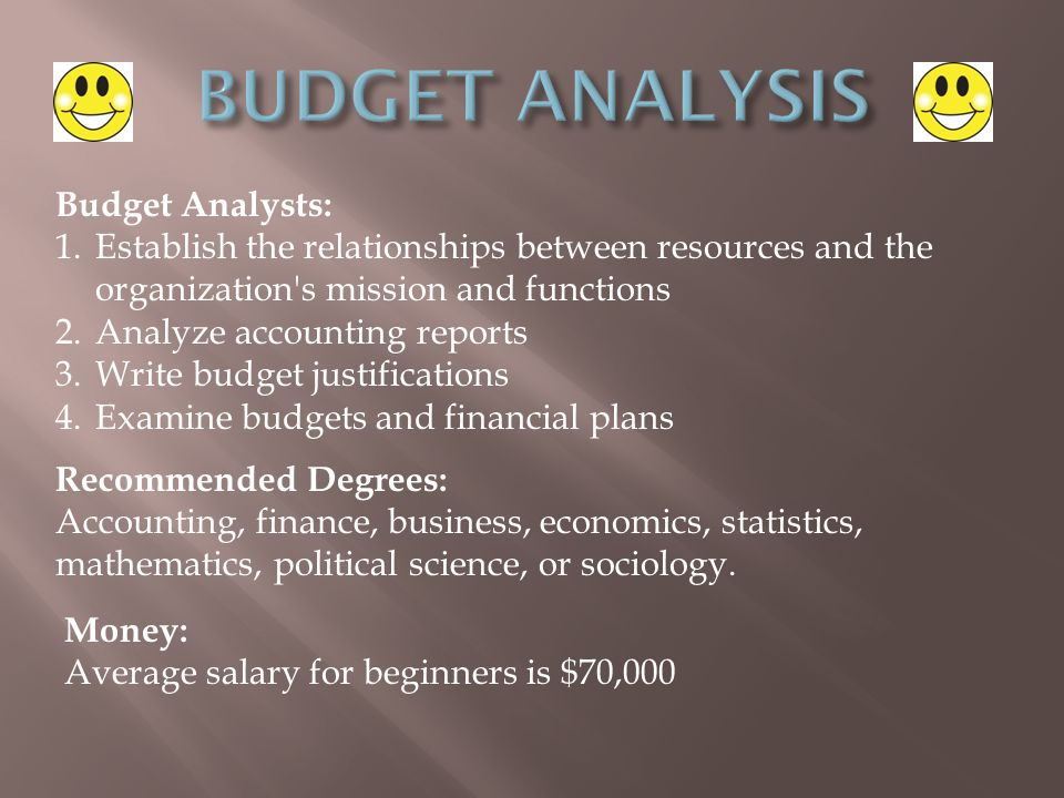 Budget Analysts: 1.Establish the relationships between resources and the organization s mission and functions 2.Analyze accounting reports 3.Write budget justifications 4.Examine budgets and financial plans Recommended Degrees: Accounting, finance, business, economics, statistics, mathematics, political science, or sociology.