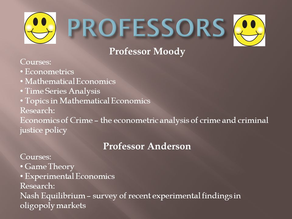 Professor Moody Courses: Econometrics Mathematical Economics Time Series Analysis Topics in Mathematical Economics Research: Economics of Crime – the econometric analysis of crime and criminal justice policy Professor Anderson Courses: Game Theory Experimental Economics Research: Nash Equilibrium – survey of recent experimental findings in oligopoly markets