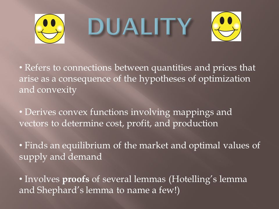 Refers to connections between quantities and prices that arise as a consequence of the hypotheses of optimization and convexity Derives convex functions involving mappings and vectors to determine cost, profit, and production Finds an equilibrium of the market and optimal values of supply and demand Involves proofs of several lemmas (Hotelling's lemma and Shephard's lemma to name a few!)