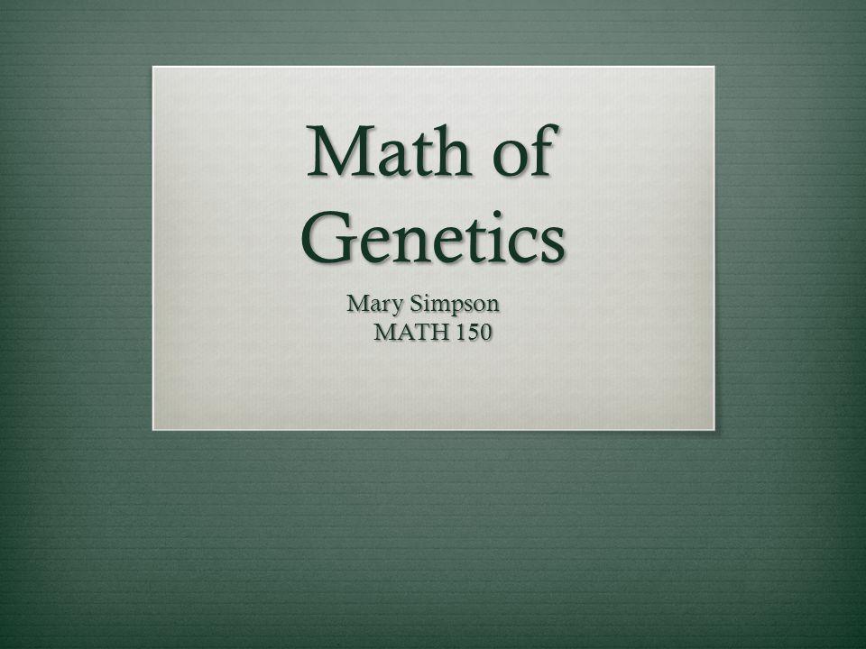 Math of Genetics Mary Simpson MATH 150