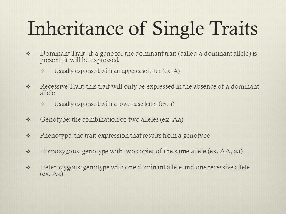 Inheritance of Single Traits  Dominant Trait: if a gene for the dominant trait (called a dominant allele) is present, it will be expressed  Usually
