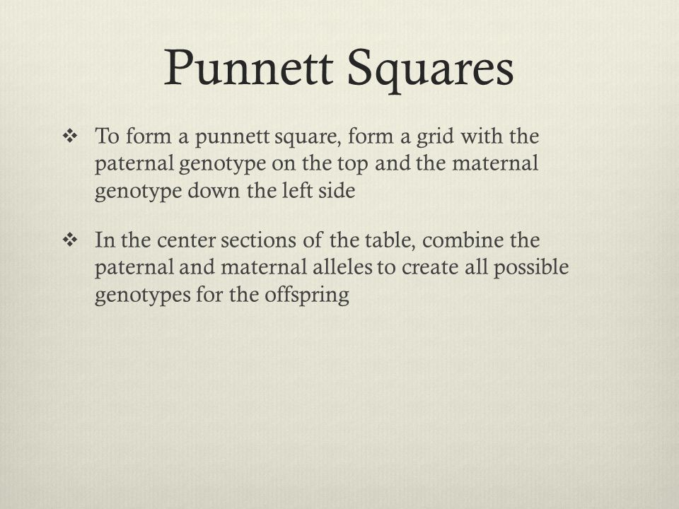Punnett Squares  To form a punnett square, form a grid with the paternal genotype on the top and the maternal genotype down the left side  In the ce