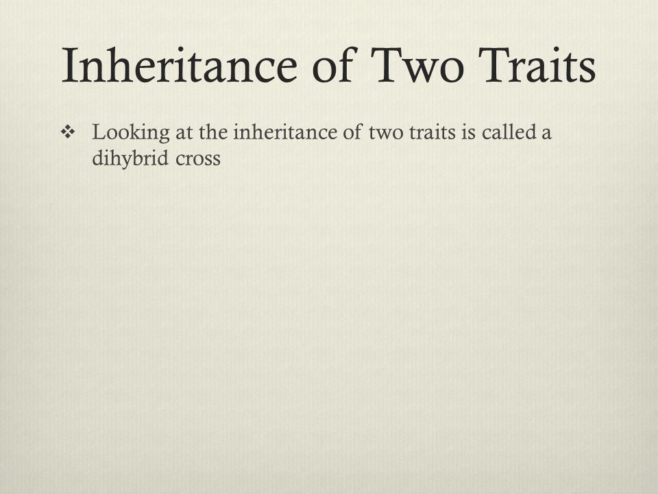 Inheritance of Two Traits  Looking at the inheritance of two traits is called a dihybrid cross
