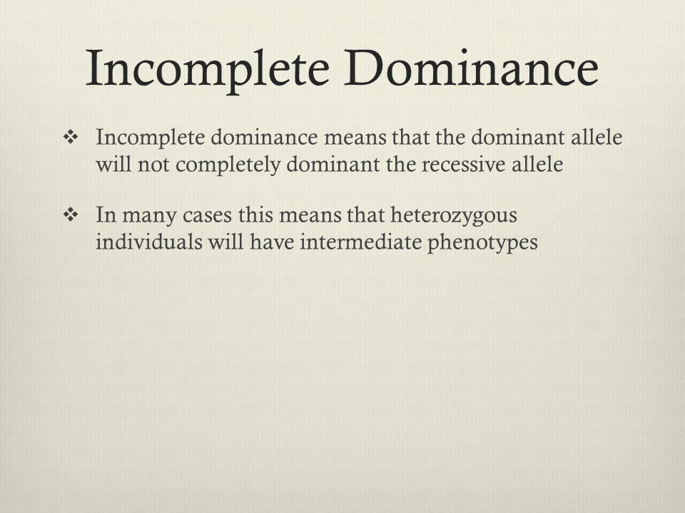 Incomplete Dominance  Incomplete dominance means that the dominant allele will not completely dominant the recessive allele  In many cases this mean