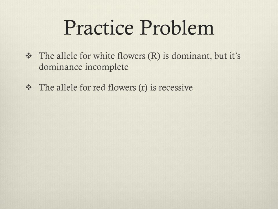 Practice Problem  The allele for white flowers (R) is dominant, but it's dominance incomplete  The allele for red flowers (r) is recessive