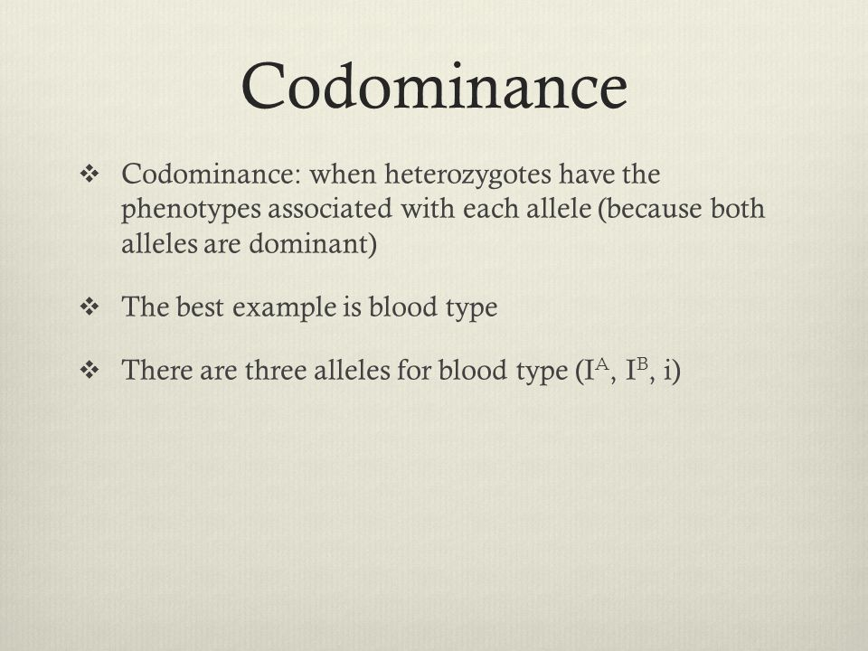 Codominance  Codominance: when heterozygotes have the phenotypes associated with each allele (because both alleles are dominant)  The best example i