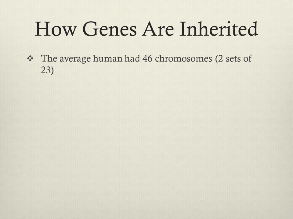 How Genes Are Inherited  The average human had 46 chromosomes (2 sets of 23)