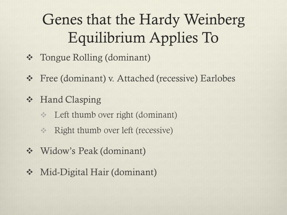 Genes that the Hardy Weinberg Equilibrium Applies To  Tongue Rolling (dominant)  Free (dominant) v. Attached (recessive) Earlobes  Hand Clasping 
