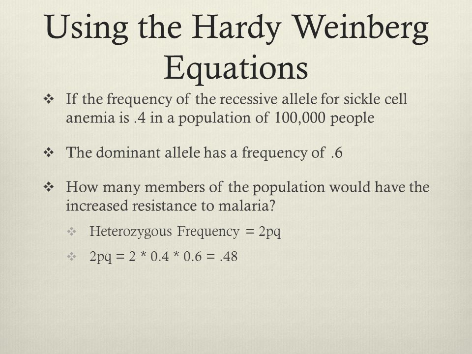 Using the Hardy Weinberg Equations  If the frequency of the recessive allele for sickle cell anemia is.4 in a population of 100,000 people  The domi