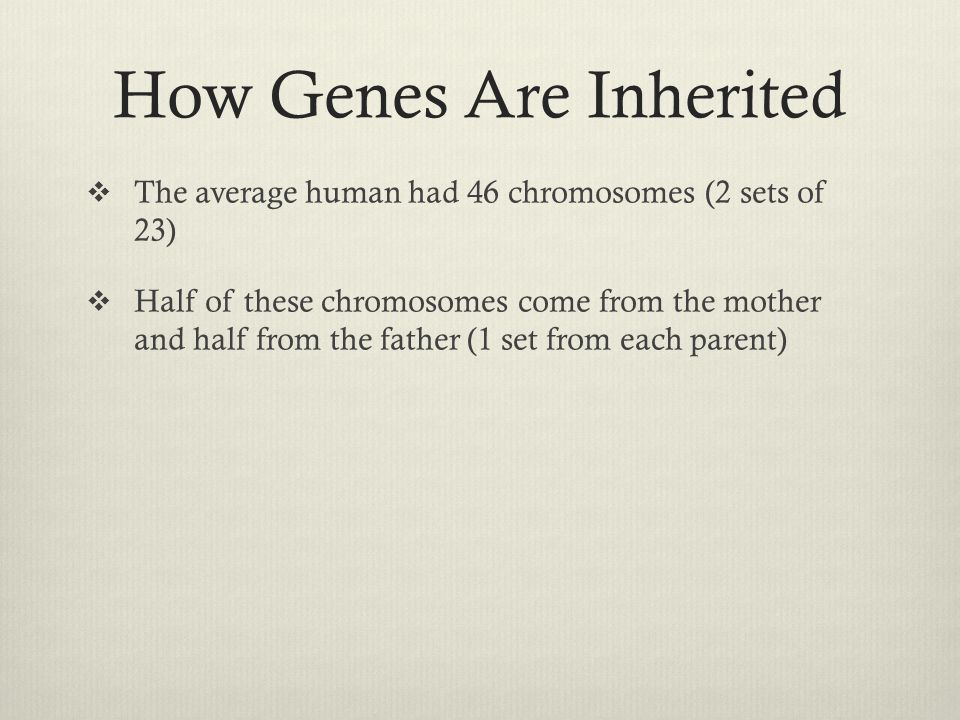 How Genes Are Inherited  The average human had 46 chromosomes (2 sets of 23)  Half of these chromosomes come from the mother and half from the fathe
