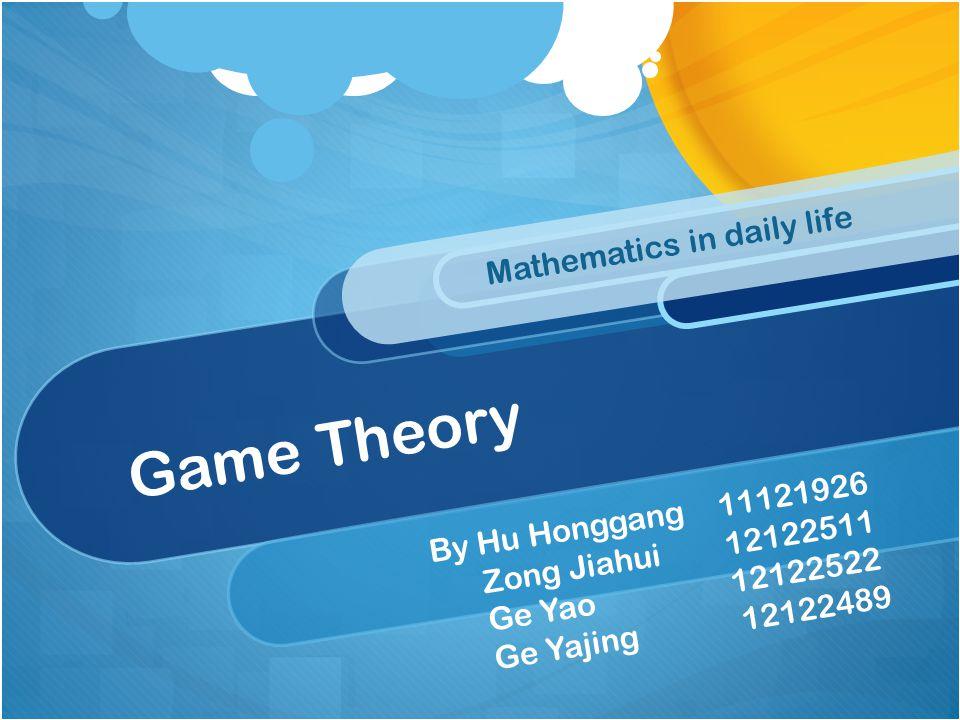 Game Theory Mathematics in daily life By Hu Honggang 11121926 Zong Jiahui 12122511 Ge Yao 12122522 Ge Yajing 12122489