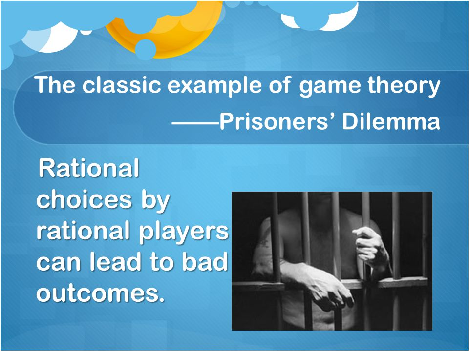 The classic example of game theory ——Prisoners' Dilemma Rational choices by rational players can lead to bad outcomes.