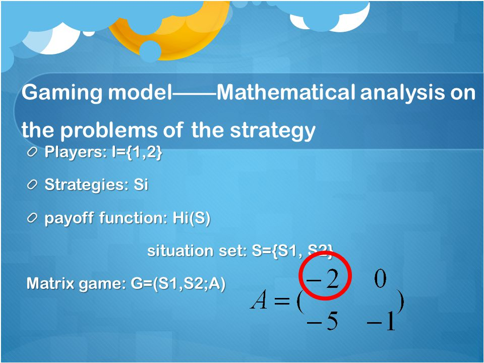 Gaming model——Mathematical analysis on the problems of the strategy Players: I={1,2} Strategies: Si payoff function: Hi(S) situation set: S={S1, S2} situation set: S={S1, S2} Matrix game: G=(S1,S2;A)