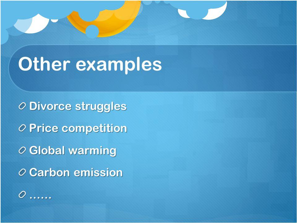 Other examples Divorce struggles Price competition Global warming Carbon emission ……