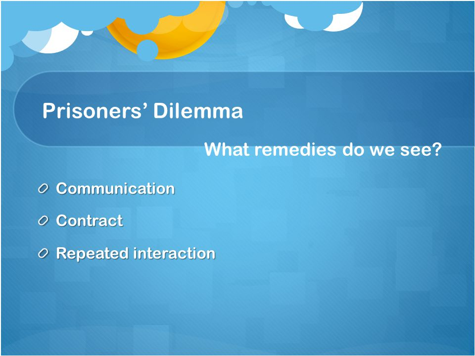 Prisoners' Dilemma What remedies do we see? CommunicationContract Repeated interaction