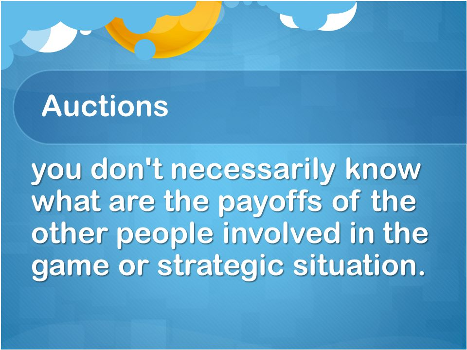Auctions you don t necessarily know what are the payoffs of the other people involved in the game or strategic situation.