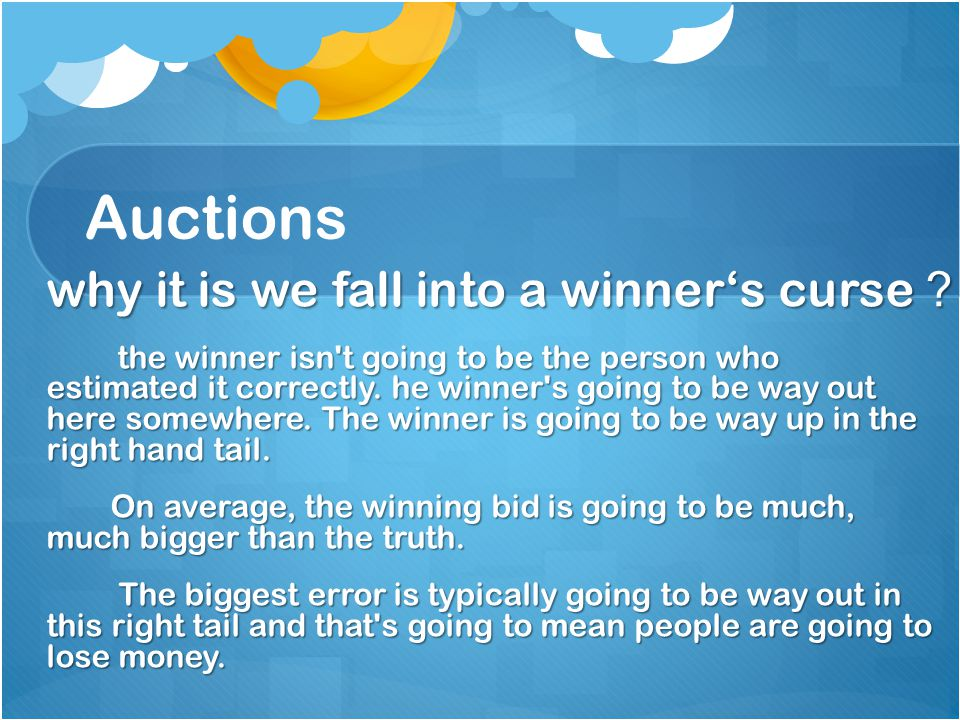 Auctions why it is we fall into a winner's curse ? the winner isn t going to be the person who estimated it correctly.