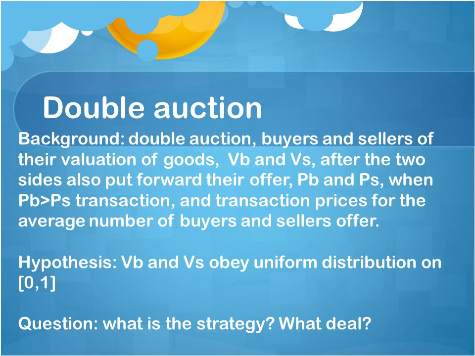 Double auction Background: double auction, buyers and sellers of their valuation of goods, Vb and Vs, after the two sides also put forward their offer, Pb and Ps, when Pb>Ps transaction, and transaction prices for the average number of buyers and sellers offer.