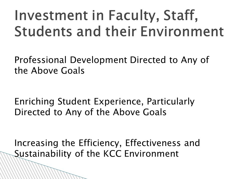 Professional Development Directed to Any of the Above Goals Enriching Student Experience, Particularly Directed to Any of the Above Goals Increasing the Efficiency, Effectiveness and Sustainability of the KCC Environment Investment in Faculty, Staff, Students and their Environment