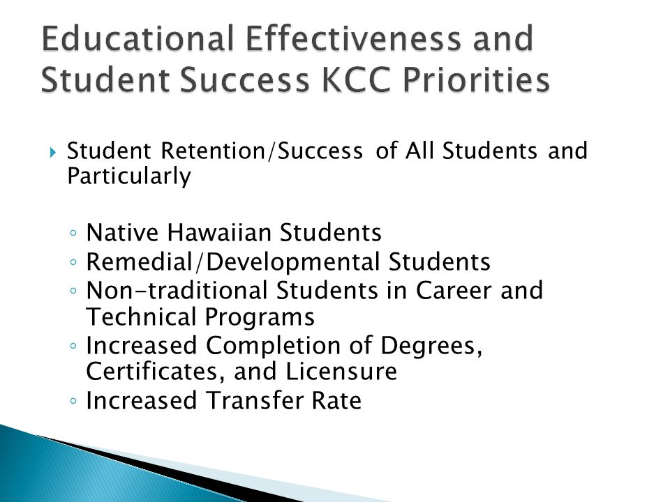  Student Retention/Success of All Students and Particularly ◦ Native Hawaiian Students ◦ Remedial/Developmental Students ◦ Non-traditional Students in Career and Technical Programs ◦ Increased Completion of Degrees, Certificates, and Licensure ◦ Increased Transfer Rate