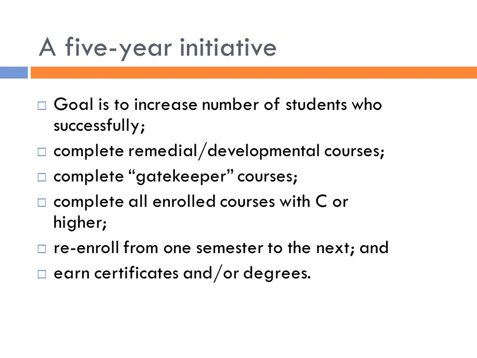"A five-year initiative  Goal is to increase number of students who successfully;  complete remedial/developmental courses;  complete ""gatekeeper"" c"