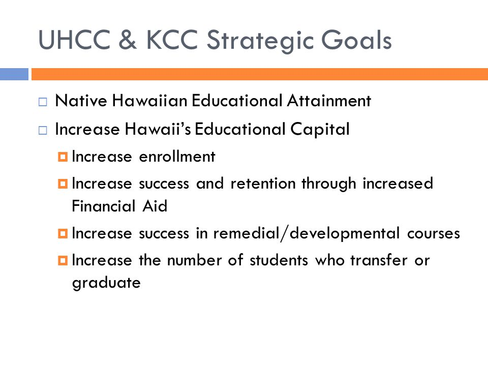 UHCC & KCC Strategic Goals  Native Hawaiian Educational Attainment  Increase Hawaii's Educational Capital  Increase enrollment  Increase success a