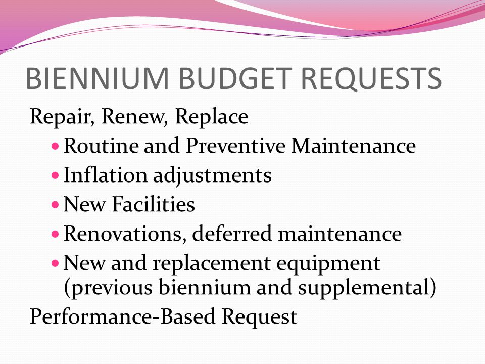 BIENNIUM BUDGET REQUESTS Repair, Renew, Replace Routine and Preventive Maintenance Inflation adjustments New Facilities Renovations, deferred maintenance New and replacement equipment (previous biennium and supplemental) Performance-Based Request