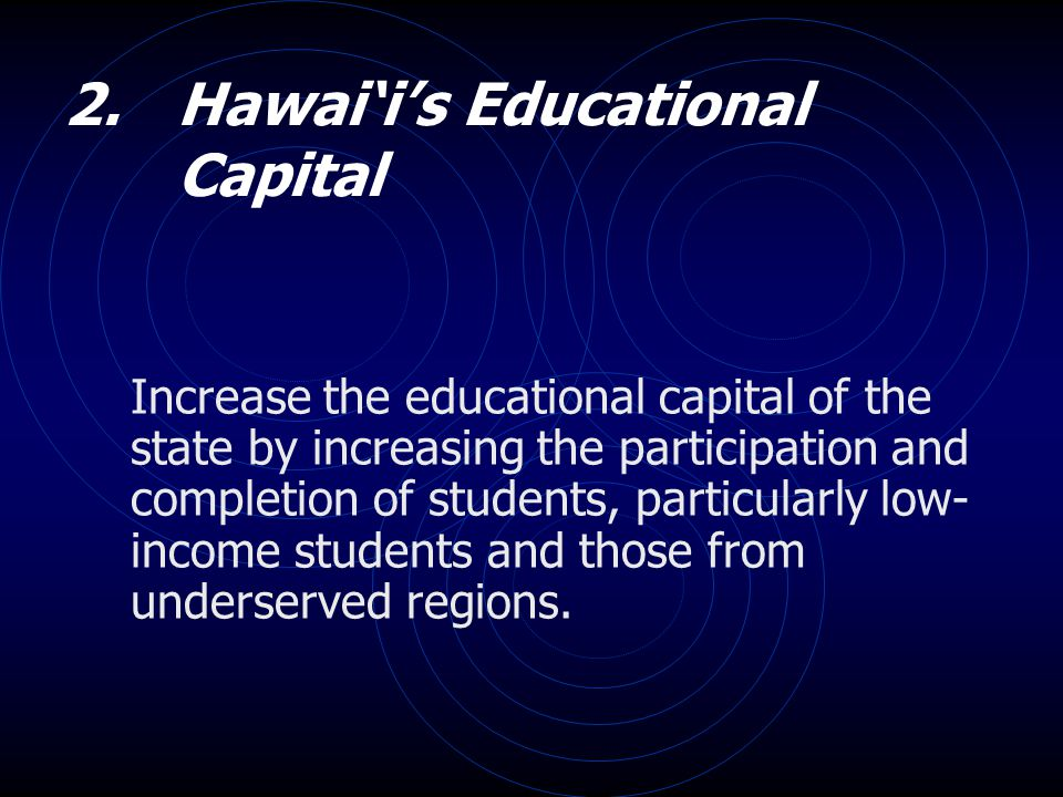 2. Hawai'i's Educational Capital Increase the educational capital of the state by increasing the participation and completion of students, particularl