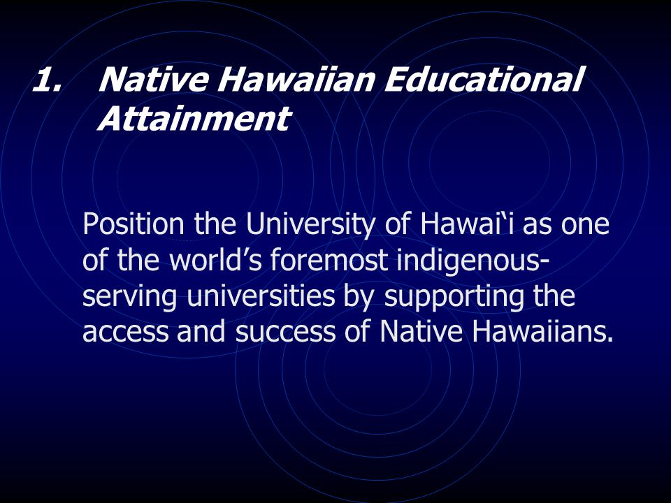 1. Native Hawaiian Educational Attainment Position the University of Hawai'i as one of the world's foremost indigenous- serving universities by suppor