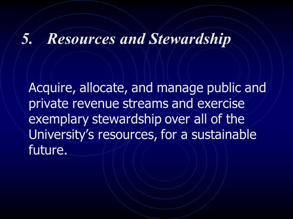 5.Resources and Stewardship Acquire, allocate, and manage public and private revenue streams and exercise exemplary stewardship over all of the Univer
