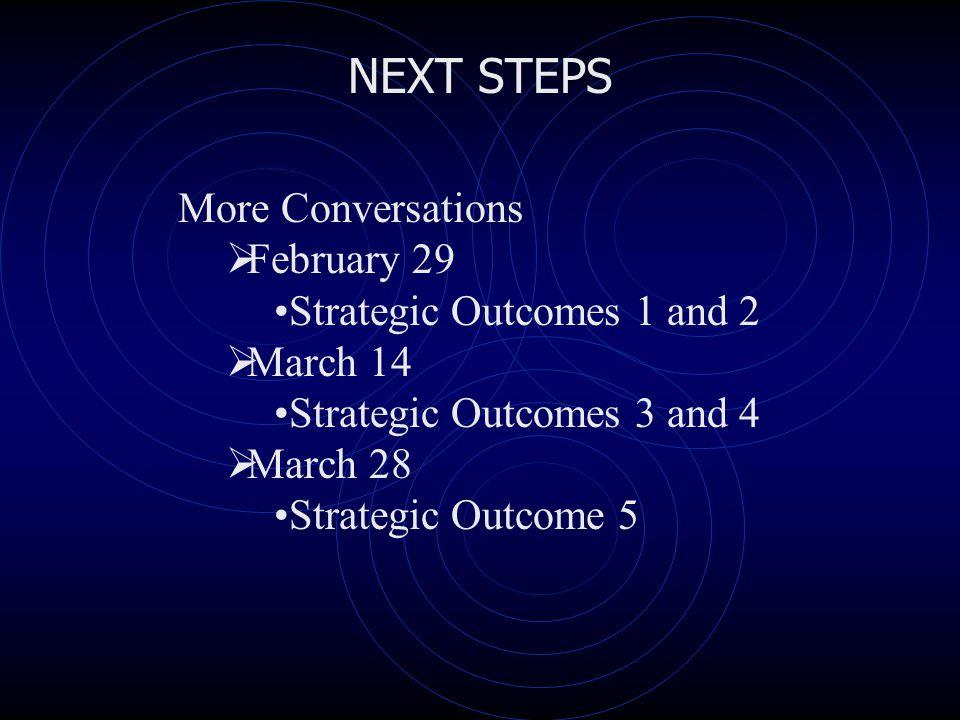 NEXT STEPS More Conversations  February 29 Strategic Outcomes 1 and 2  March 14 Strategic Outcomes 3 and 4  March 28 Strategic Outcome 5