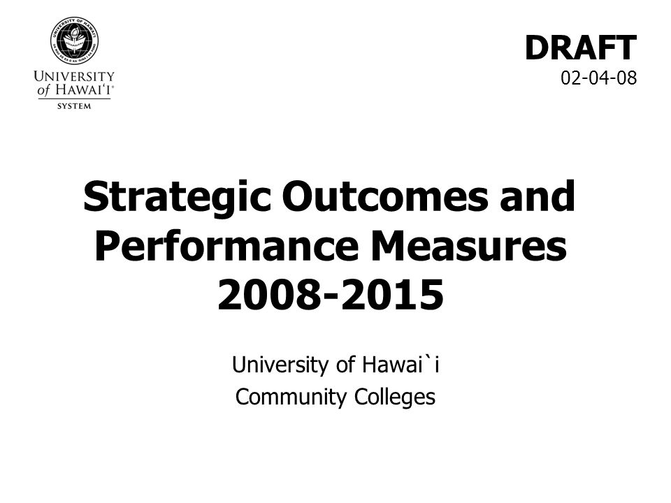 Strategic Outcomes and Performance Measures 2008-2015 University of Hawai`i Community Colleges DRAFT 02-04-08