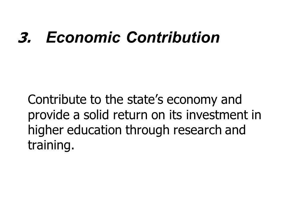 3. Economic Contribution Contribute to the state's economy and provide a solid return on its investment in higher education through research and train
