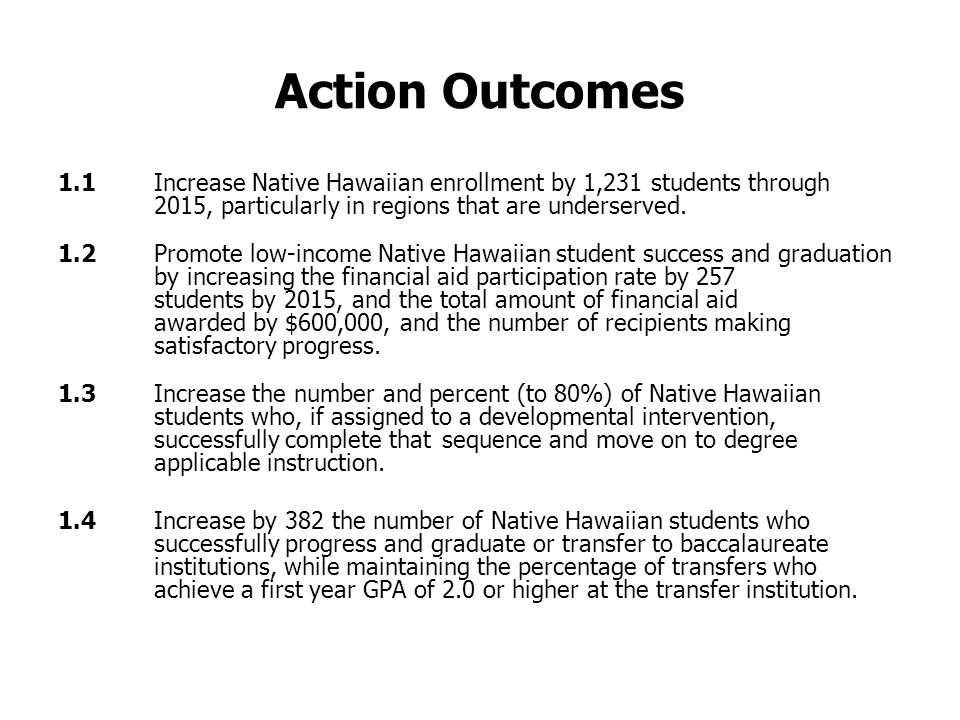 Action Outcomes 1.1 Increase Native Hawaiian enrollment by 1,231 students through 2015, particularly in regions that are underserved.