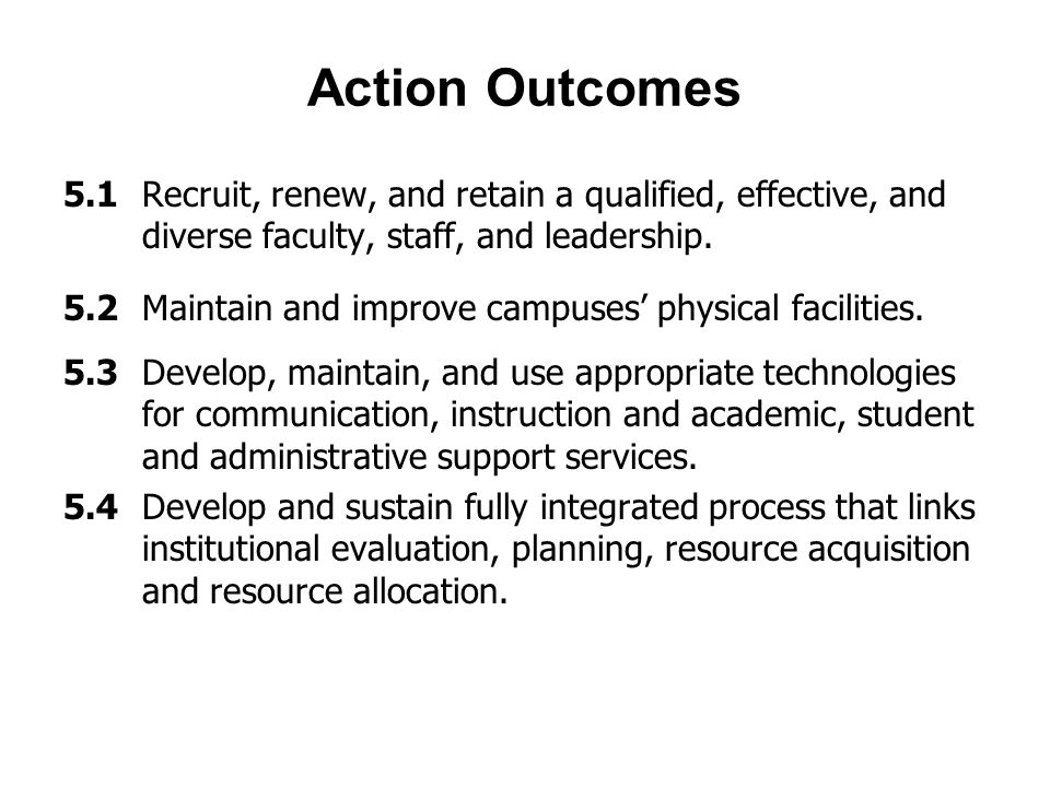 Action Outcomes 5.1 Recruit, renew, and retain a qualified, effective, and diverse faculty, staff, and leadership.