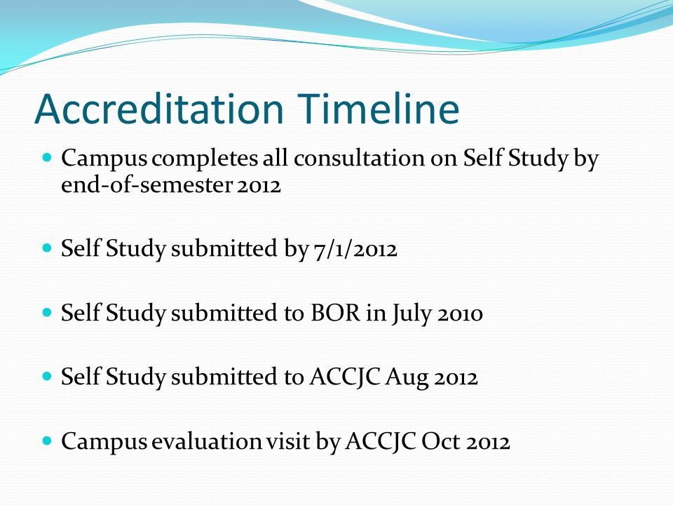 Accreditation Timeline Campus completes all consultation on Self Study by end-of-semester 2012 Self Study submitted by 7/1/2012 Self Study submitted t