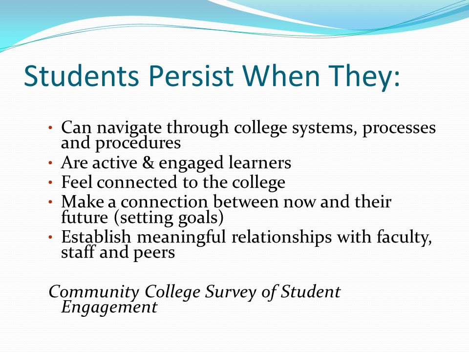 Students Persist When They: Can navigate through college systems, processes and procedures Are active & engaged learners Feel connected to the college