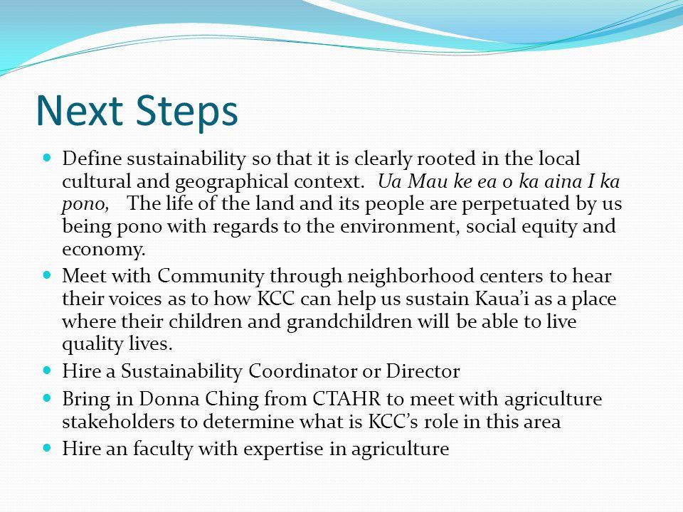 Next Steps Define sustainability so that it is clearly rooted in the local cultural and geographical context. Ua Mau ke ea o ka aina I ka pono, The li