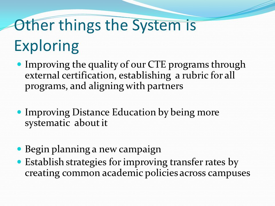 Other things the System is Exploring Improving the quality of our CTE programs through external certification, establishing a rubric for all programs,